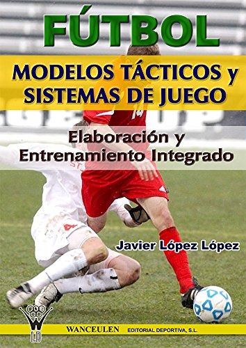 Fútbol: modelos tácticos y sistemas de juego: Elaboración y entrenamiento integrado_iprofe.com.ar