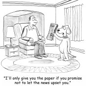 I'll only give you the paper if you promise not to let the news upset you.