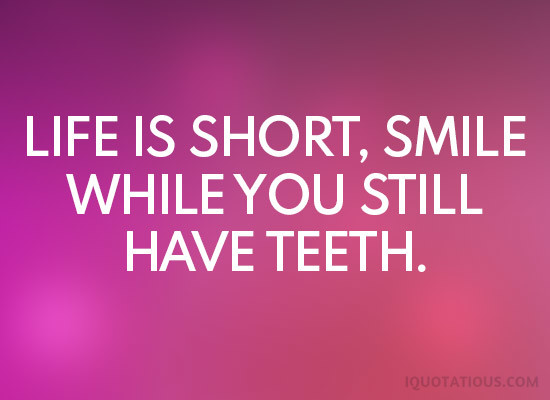 life is short, smile while you still have teeth