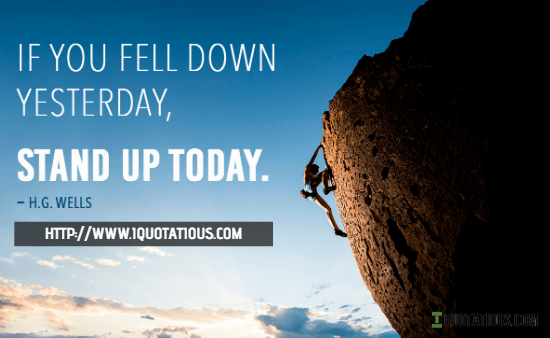 If you fell down yesterday, stand up today