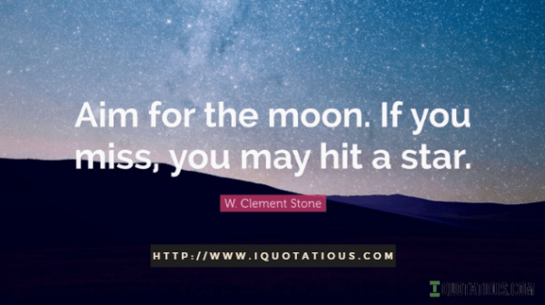 Aim for the moon. If you miss, you may hit a star