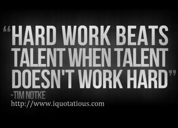 Hard work beats talent when talent doesn't work hard