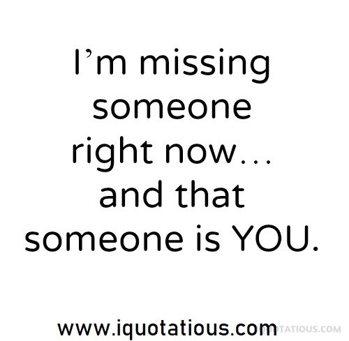 i'm missing someone right now and that someone is you