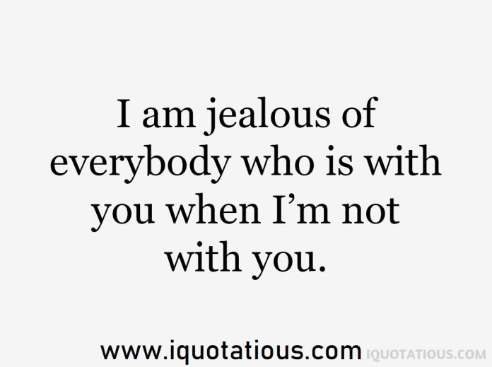 i am jealous of everybody who is with you when I'm not with you