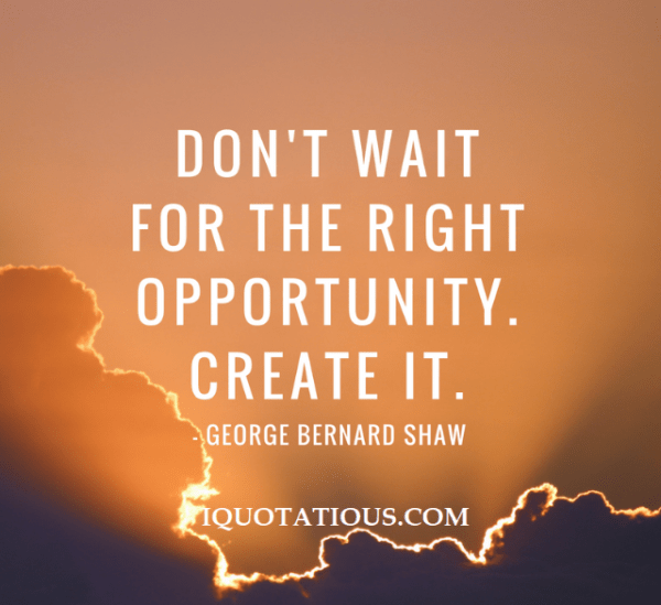 Don't wait for the right opportunity. create it