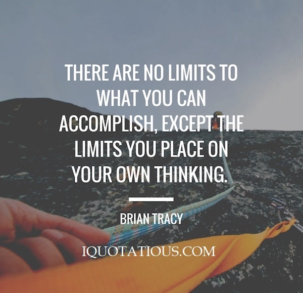 There are no limits what you can accomplish, except the limits you place on your own thinking.