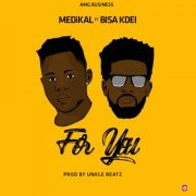 Download: Medikal Ft Bisa Kdei – For You (Prod By Unkle Beatz)