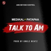 Medikal x Patapaa – Talk To Am (Prod. by Unklebeatz)