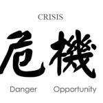 Crisis = Danger + Opportunity