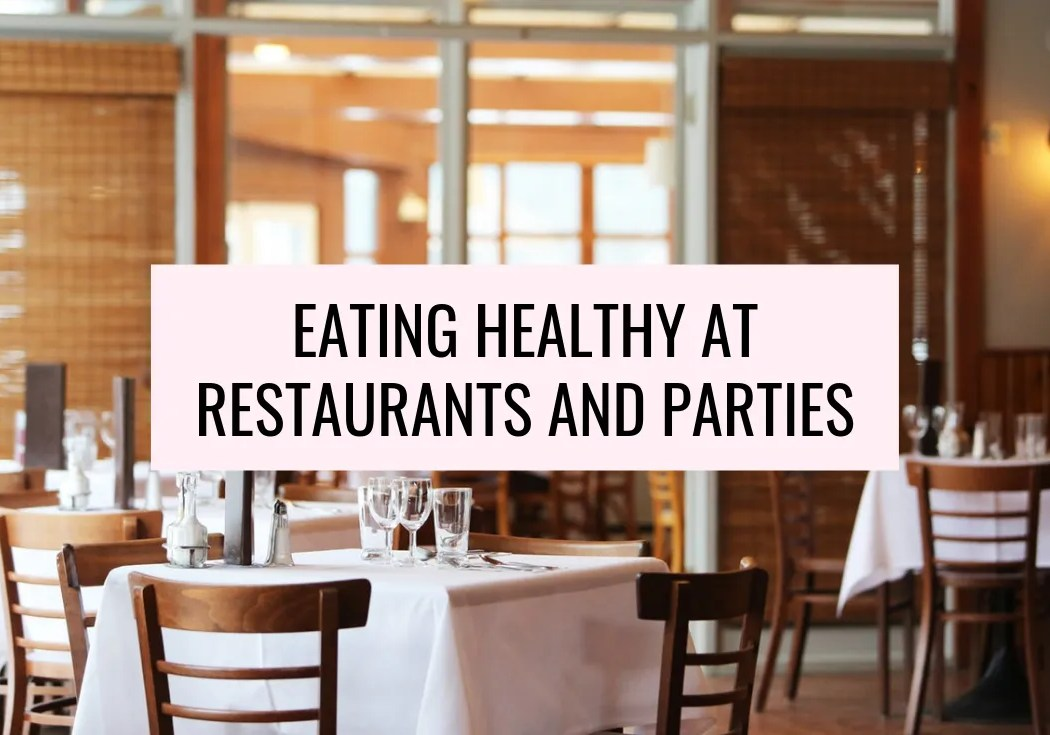 EATING HEALTHY AT RESTAURANTS AND PARTIES