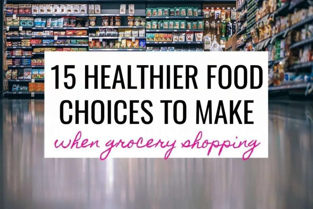 15 Healthier Food Choices To Make When Grocery Shopping