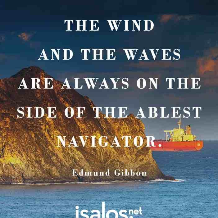 Ο άνεμος και τα κύματα είναι πάντα στο πλευρό του ικανού ταξιδευτή… Edmund Gibbon