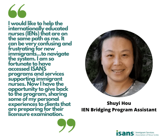 """I would like to help the internationally educated nurses (IENs) that are on the same path as me. It can be very confusing and frustrating for new immigrants like the IENs to navigate the system. I am so fortunate to have accessed ISANS programs and services supporting immigrant nurses. Now I have the opportunity giving back to the program, sharing some of my personal experiences to clients that are preparing for their licensure examination."" - Shuyi Hou, IEN Bridging Program Assistant"