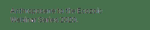 Anthropocene to Ecozoic Webinar Series