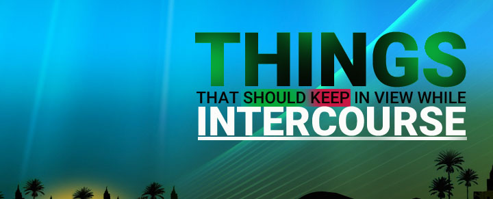THINGS THAT SHOULD KEEP IN VIEW WHILE INTERCOURSE