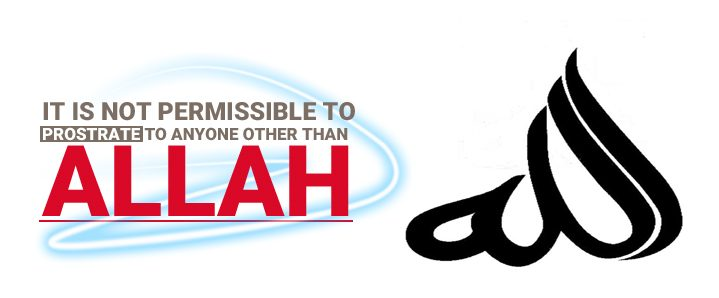 IT IS NOT PERMISSIBLE TO PROSTRATE TO ANYONE OTHER THAN ALLAH