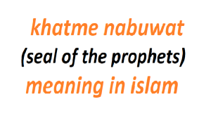 Khatimun‐Nabiyyin (khatme nabuwat or seal of the prophets)