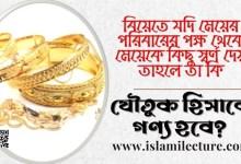 মেয়ের পরিবারের থেকে কিছু স্বর্ণ দেয় তা কি যৌতুক - Islami Lecture