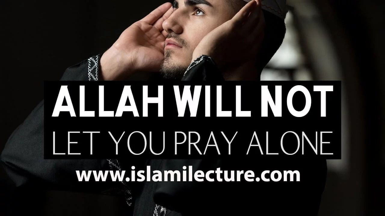 ALLAH WILL NOT LET YOU PRAY ALONE
