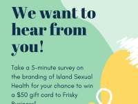 Green square with yellow and white graphics. Text box says take a 5-minute survey on the branding of Island Sexual Health for your chance to win a $50 gift card to Frisky Business!