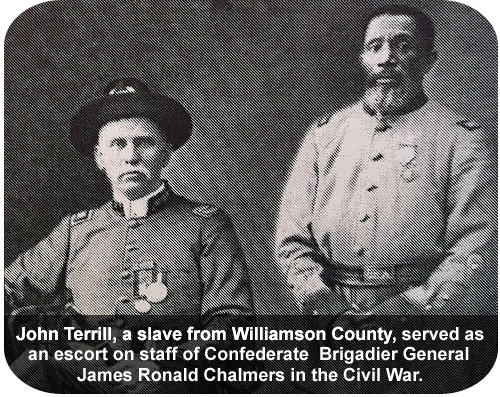John Terrill, a slave from Williamson County, served as an escort on staff of Confederate Brigadier General James Ronald Chalmers in the Civil War.