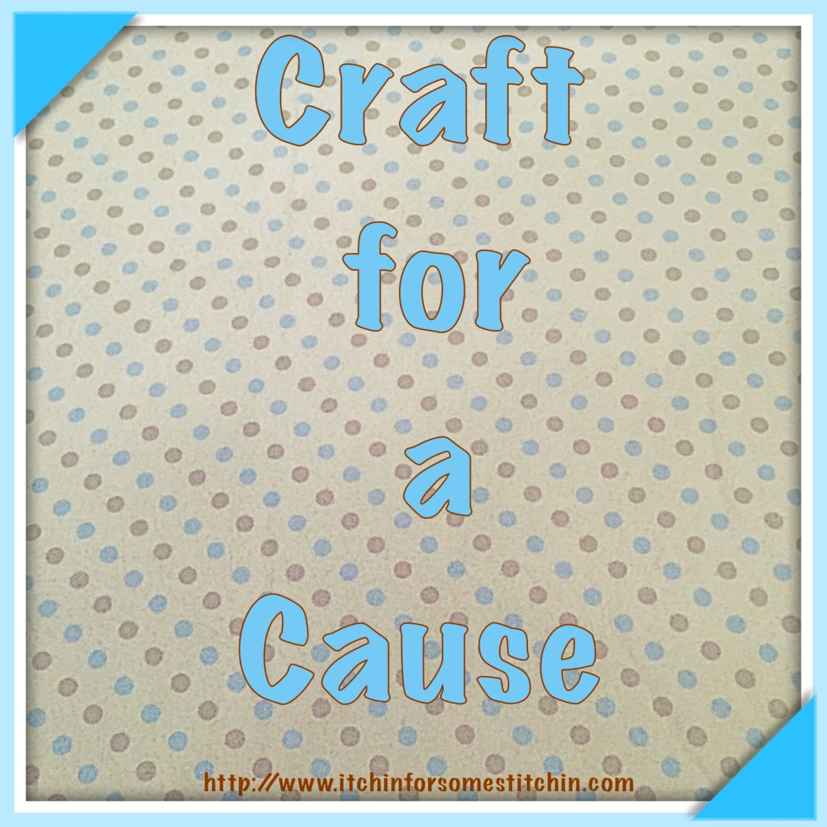 Craft for a Cause. http://www.itchinforsomestitchin.com