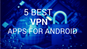 5 Best Android VPN Apps To Protect Your Identity Over The Internet