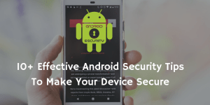 10+ Effective Android Security Tips To Make Your Device Secure
