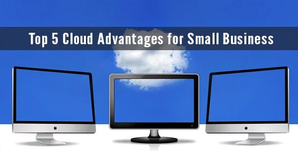 Top 5 Cloud Advantages for Small Business