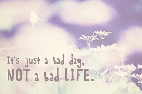 It's just a bad day, NOT a bad LIFE!
