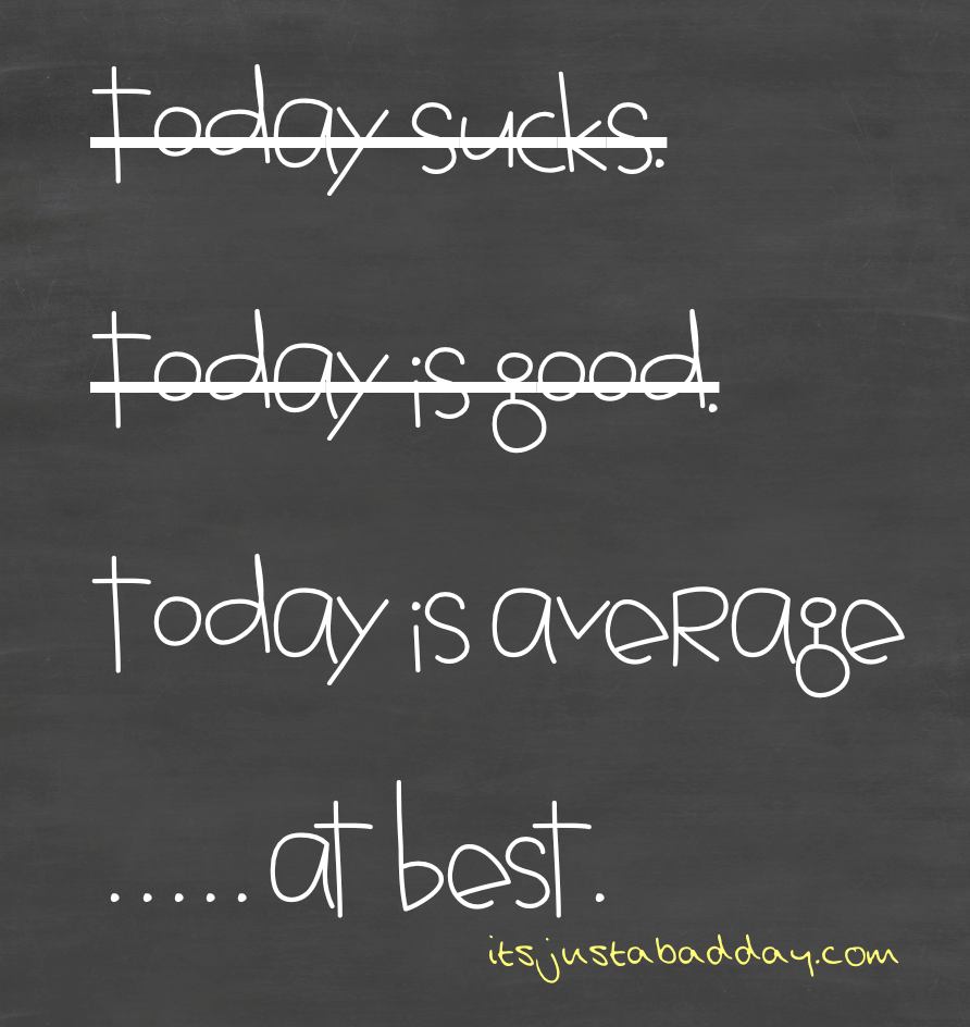 It's A Good Day, I Mean Bad Day… Eeehhh It's Average At Best