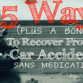 5 Ways (Plus A Bonus!) To Recover From A Car Accident Sans Medication