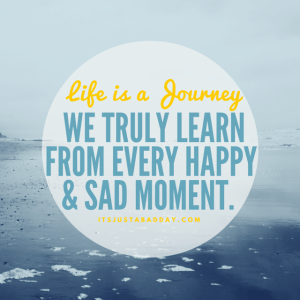 LIFE IS A JOURNEY, We truly learn from every happy & sad moment.   itsjustabadday.com