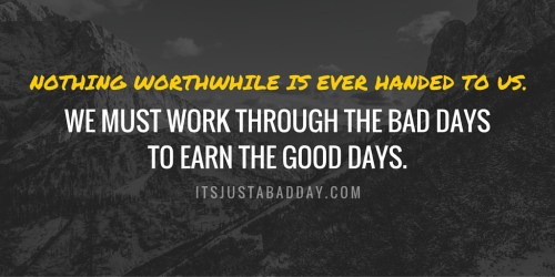 NOTHING WORTHWHILE IS EVER HANDED TO US. We must work through the bad days to earn the good days. | itsjustabadday.com juliecerrone.com