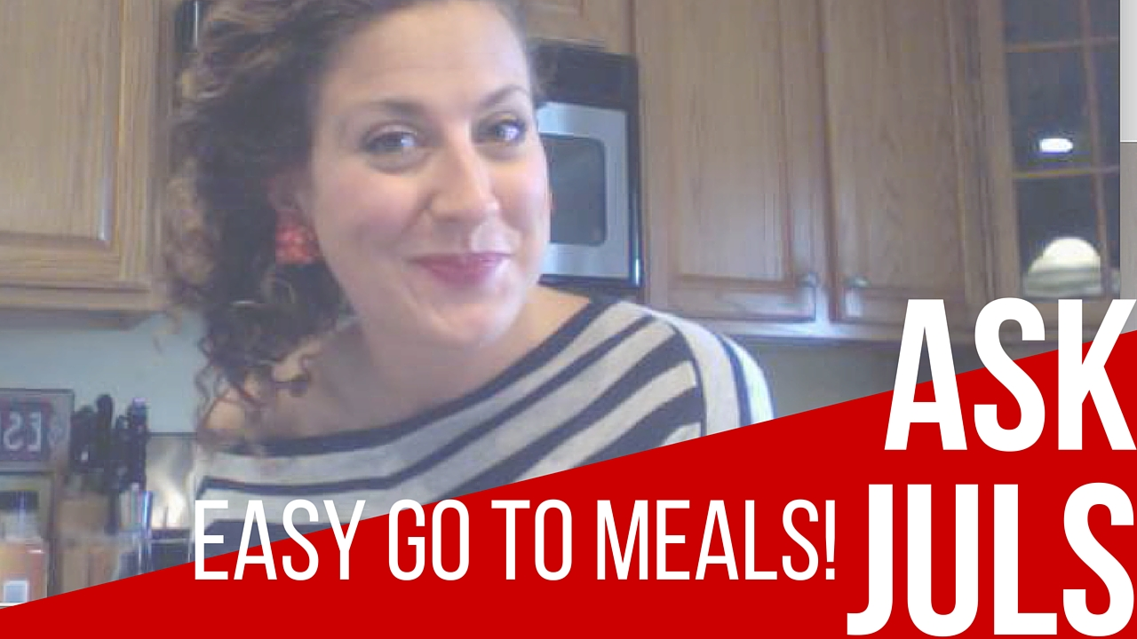 Ask Juls – My Easy, Go To Meals