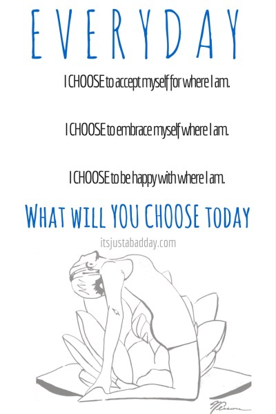 EVERYDAY. I CHOOSE to accept myself for where I am.I CHOOSE to embrace myself where I am.I CHOOSE to be happy with where I am.What will YOU CHOOSE today? | itsjustabadday.com Spoonie Holistic Health Coach & Autoimmune Warrior Julie Cerrone