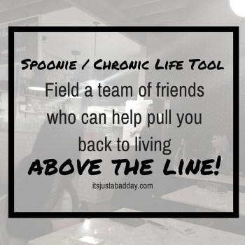 Spoonie / Chronic Life Tool. Field a team of friends who can help pull you back to living above the line. Are You Living Above Or Below The Line? | itsjustabadday.com Julie Cerrone Certified Holistic Health Coach & Spoonie Autoimmune Warrior