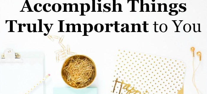 How to Accomplish Things Truly Important to You