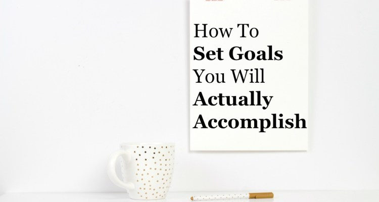 How To Set Goals You Will Actually Accomplish
