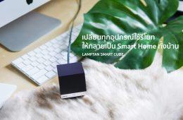 "Lamptan Smart Cube เปลี่ยนทุกอุปกรณ์ในบ้านที่ใช้ ""รีโมท"" ให้คุมผ่าน Mobile App และทำงานอัตโนมัติ 24 - Video"