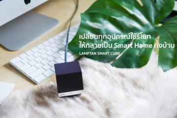 "Lamptan Smart Cube เปลี่ยนทุกอุปกรณ์ในบ้านที่ใช้ ""รีโมท"" ให้คุมผ่าน Mobile App และทำงานอัตโนมัติ"