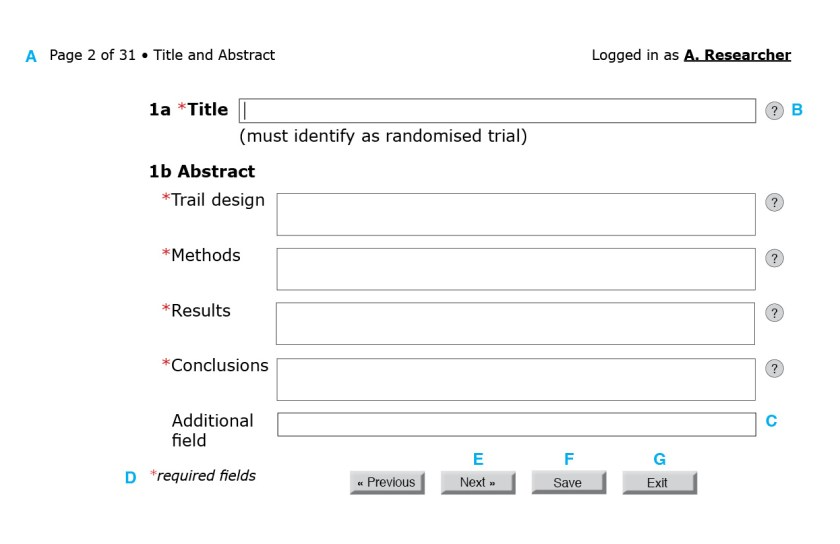 Figure 3: First page of the CONSORT questionnaire. (A) Because reporting guidelines and checklists vary in length, only after the form loads can the interface indicate progress through the questionnaire. A user-friendly system would also include a way for users to jump to a specific question or page. (B) The help button to the right of each field could bring up the associated section of the CONSORT Explanation and Elaboration document. (C) An autocomplete field with a controlled vocabulary of the possible sections in a structured abstract, such as the one from the National Library of Medicine.[23] (D) Required fields are indicated by an asterisk. (E) Users should be able to navigate to the next page without filling required fields in this particular page. Only at the end of the questionnaire will the system flag empty required fields. (F) Users should be able to save their progress at any time. Better yet, the system could autosave at regular intervals. (G) Users should also be able to exit at any point.
