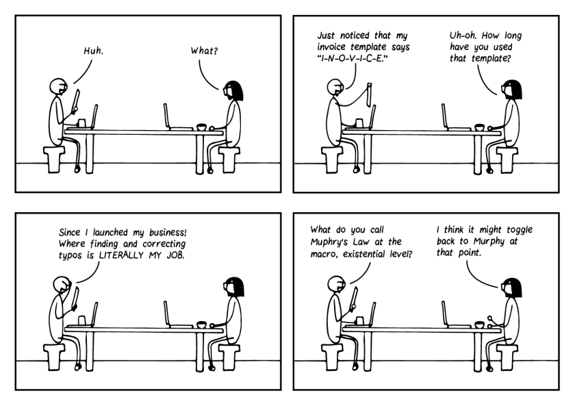 """Four-frame cartoon. Two editors sit with laptops at a table. Frame 1: The bearded editor says, """"Huh."""" Bespectacled editor says, """"What?"""" Frame 2: Bearded editor says, """"Just noticed that my invoice template says I-N-O-V-I-C-E."""" Bespectacled editor says, """"Uh-oh. How long have you used that template?"""" Frame 3: Bearded editor says, """"Since I launched my business! Where finding and correcting typos is LITERALLY MY JOB."""" Frame 4: Bearded editor says, """"What do you call Muphry's Law at the macro, existential level?"""" Bespectacled editor replies, """"I think it might toggle back to Murphy at that point."""""""