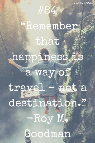 "Collection of Travel Quotes by Public and Political Figures. 84. ""Remember that happiness is a way of travel – not a destination."" -Roy M. Goodman"