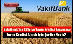 Vakıfbank'tan Çiftçiye Tarım Kredisi Başvurusu