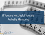 If You Are Not Joyful You Are Probably Measuring