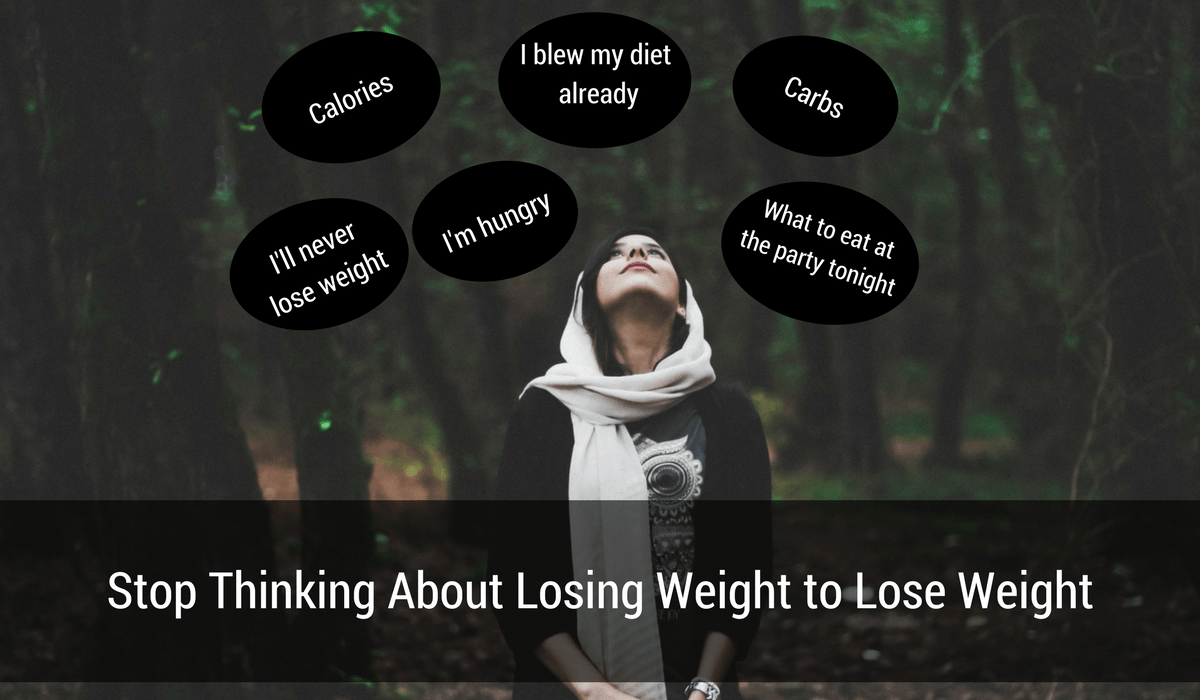 Stop Thinking About Losing Weight to Lose Weight