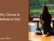 Why I Choose to Meditate on God