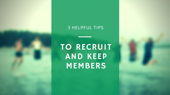 3 Helpful Tips for Recruiting and Keeping Members