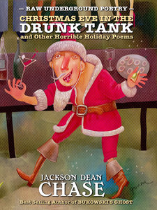Christmas Eve in the Drunk Tank and Other Horrible Holiday Poems by Jackson Dean Chase